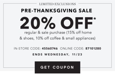 LIMITED EXCLUSIONS | PRE-THANKSGIVING SALE | 20% OFF* regular & sale purchase (15% off home & shoes, 10% off coffee & small appliances) | IN-STORE CODE: 45560746 ONLINE CODE: 87101280 | ENDS WEDNESDAY, 11/23 | GET COUPON