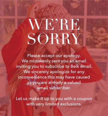 WE'RE SORRY - Please accept our apology. We mistakenly sent you an email inviting you to subscribe to Belk email. We sincerely apologie for any incovenience this may have caused as you are already a valued email subscriber. Let us make it up to you with a coupon with very limited exclusions.