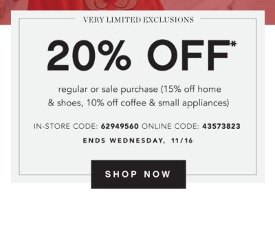 20% off* regular & sale purchase (15% off home & shoes, 10% off coffee & small appliances. In-Store Code: 62949560, Online Code: 43573823. Ends Wednesday, 11/16 - Very Limited Exclusions. Get Coupon.