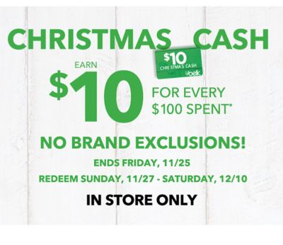CHRISTMAS CASH | EARN $10 FOR EVERY $100 SPENT* | NO BRAND EXCLUSIONS! ENDS FRIDAY, 11/25 REDEEM SUNDAY, 11/27 - SATURDAY, 12/10 | IN STORE ONLY