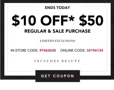 ENDS TODAY | $10 OFF* $50 REGULAR & SALE PURCHASE | LIMITED EXCLUSIONS | IN-STORE CODE: 97462635 | ONLINE CODE: 32196134 | INCLUDES BEAUTY | GET COUPON