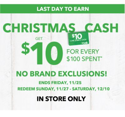 LAST DAY TO EARN | CHRISTMAS CASH | EARN $10 FOR EVERY $100 SPENT* | NO BRAND EXCLUSIONS! ENDS FRIDAY, 11/25 REDEEM SUNDAY, 11/27 - SATURDAY, 12/10 | IN STORE ONLY