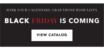 MARK YOUR CALENDARS. GRAB THOSE WISH LISTS. BLACK FRIDAY IS COMING | VIEW CATALOG