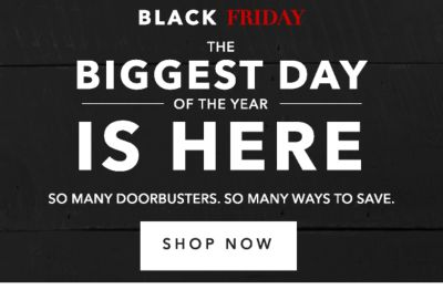 BLACK FRIDAY | THE BIGGEST DAY OF THE YEAR IS HERE | SO MANY DOORBUSTERS. SO MANY WAYS TO SAVE. | SHOP NOW