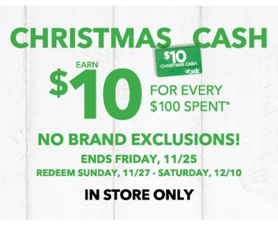CHRISTMAS CASH | EARN $10 FOR EVERY $100 SPENT* | NO BRAND EXCLUSIONS! THURSDAY, 11/24 - FRIDAY, 11/25 | REDEEM SUNDAY, 11/27 - SATURDAY, 12/10 | IN STORE ONLY