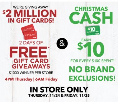 WE'RE GIVING AWAY $2 MILLION IN GIFT CARDS! 2 DAYS OF FREE* GIFT CARD GIVEAWAYS $1000 WINNER PER STORE 4 PM Thursday | 6AM Friday | CHRISTMAS CASH EARN $10 FOR EVERY $100 SPENT* NO BRAND EXCLUSIONS! | IN STORE ONLY THURSDAY, 11/24 & FRIDAY, 11/25