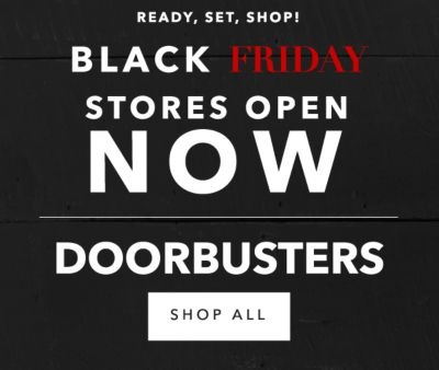 READY, SET, SHOP! | BLACK FRIDAY STORES OPEN NOW | DOORBUSTERS | SHOP ALL