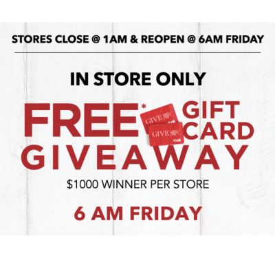 STORE CLOSE @1AM & REOPEN @6AM FRIDAY | IN STORE ONLY FREE* GIFT CARD GIVEAWAY | $1000 WINNER PER STORE | 6AM FRIDAY