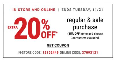 In Store and Online - Ends Tuesday, 11/21 | Extra 20% off* regular & sale purchase (15% off home and shoes) Doorbusters excluded. {In-Store Code: 12102449 | Online Code: 37093121}. Get Coupon.