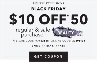 LIMITED EXCLUSIONS | BLACK FRIDAY | $10 OFF* $50 regular & sale purchase | INCLUDES BEAUTY | IN-STORE CODE: 97462635 | ONLINE CODE: 32196134 | ENDS FRIDAY, 11/25 | GET COUPON