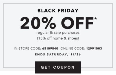 BLACK FRIDAY | 20% OFF* regular & sale purchases (15% off home & shoes) | IN-STORE CODE: 65109840 ONLINE CODE: 12991003 | ENDS SATURDAY, 11/26 | GET COUPON