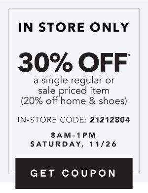 IN STORE ONLY | 30% OFF* a single regular or sale priced item (20% off home & shoes) | IN-STORE CODE: 21212804 | 8AM-1PM SATURDAY, 11/26 | GET COUPON
