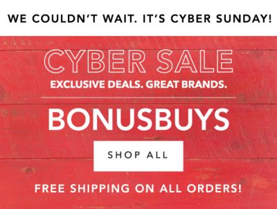 WE COULDN'T WAIT. IT'S CYBER SUNDAY! | CYBER SALE EXCLUSIVE DEALS. GREAT BRANDS. BONUSBUYS | SHOP ALL | FREE SHIPPING ON ALL ORDERS!