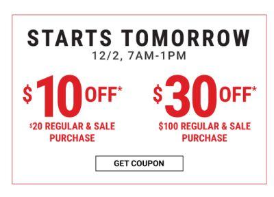 STARTS TOMORROW 12/2, 7AM-1PM | $10 off* $20 regular & sale purchase - $30 off* $100 regular & sale purchase. Get Coupon.