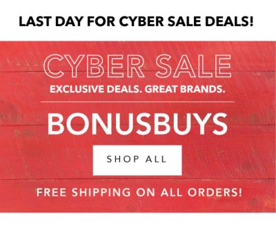 LAST DAY FOR CYBER SALE DEALS! CYBER SALE EXCLUSIVE DEALS. GREAT BRANDS. BONUSBUYS | SHOP ALL | FREE SHIPPING ON ALL ORDERS!