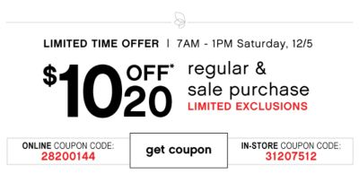 LIMITED TIME OFFER | 7AM - 1PM Saturday 12/5 | $10 off 50 regular & sale purchase | LIMITED EXCLUSIONS | Online Coupon Code: 28200144 | In-Store Coupon Code: 31207512 | get coupon