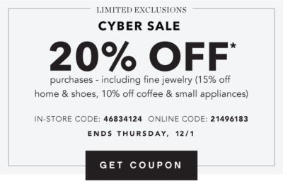 LIMITED EXCLUSIONS | CYBER SALE | 20% OFF* purchases - including fine jewelry (15% off home & shoes, 10% off coffee & small appliances) IN-STORE CODE: 46834124 ONLINE CODE: 21496183 | ENDS WEDNESDAY, 11/30 | GET COUPON