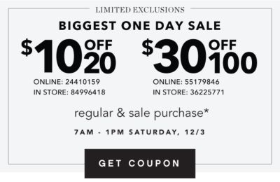 STARTS TOMORROW | LIMITED EXCLUSIONS BIGGEST ONE DAY SALE | $10 OFF $20 ONLINE: 24410159 IN-STORE: 84996418 | $25 OFF $100 ONLINE: 55179846 IN-STORE: 36225771 | regular & sale purchase* 7AM - 1PM SATURDAY, 12/3 | GET COUPON