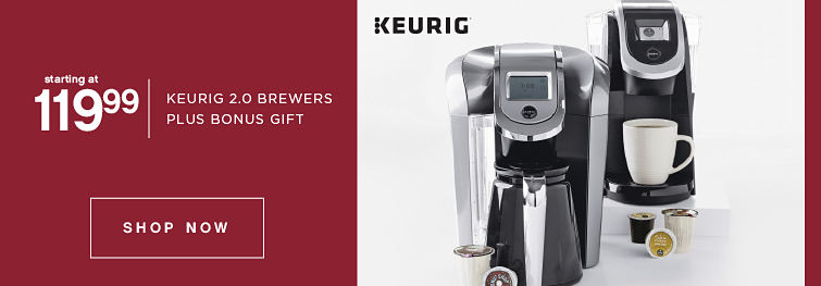 starting at 119.99 | KEURIG 2.0 BREWERS PLUS BONUS GIFT | SHOP NOW | KEURIG