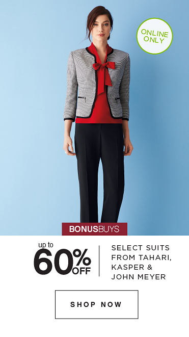 ONLINE ONLY | BONUSBUYS | up to 60% OFF SELECT SUITS FROM TAHARI, KASPER & JOHN MEYER | SHOP NOW