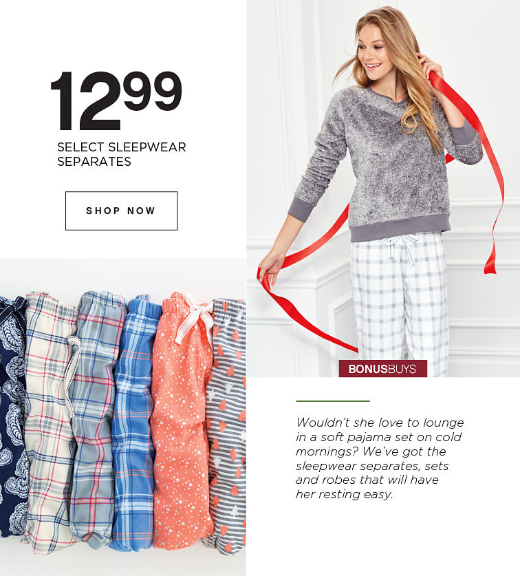 BONUSBUYS | 12.99 SLELECT SLEEPWEAR SEPARATES | Wouldn't she love to lounge in a soft pajama set on cold mornings? We've got the sleepwear separates, sets and robes that will have her resting easy. | SHOP NOW