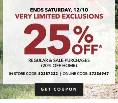 ENDS SATURDAY, 12/10 VERY LIMITED EXCLUSIONS | 25% OFF* REGULAR & SALE PURCHASES (20% OFF HOME) IN-STORE CODE: 52287222 | ONLINE CODE: 87236947 | GET COUPON