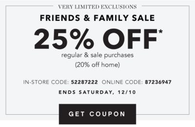VERY LIMITED EXCLUSIONS | FRIENDS & FAMILY SALE | 25% OFF* regular & sale purchases (20% off home) IN-STORE CODE: 52287222 ONLINE CODE: 87236947 | ENDS SATURDAY, 12/10 | GET COUPON