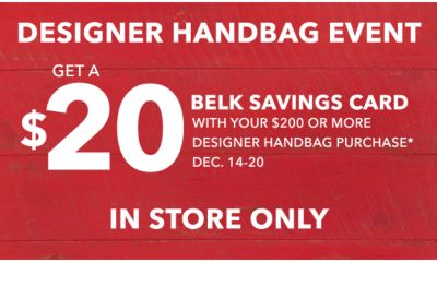 DESIGNER HANDBAG EVENT | GET A $20 BELK SAVINGS CARD WITH YOUR $200 OR MORE DESIGNER HANDBAG PURCHASE* DEC. 14-20 | IN STORE ONLY