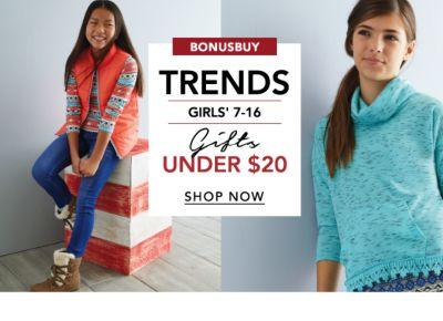 BONUSBUY   TRENDS GIRLS' 7-16 Gifts UNDER $20   SHOP NOW
