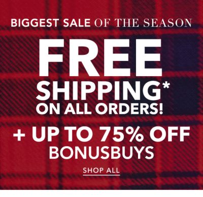 BIGGEST SALE OF THE SEASON | FREE SHIPPING* ON ALL ORDERS! + UP TO 75% OFF BONUSBUYS | SHOP ALL