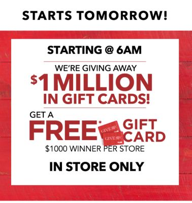 STARTS TOMORROW! | STARTING @ 6AM WE'RE GIVING AWAY $1 MILLION IN GIFT CARDS! | GET A FREE* GIFT CARD $1000 WINNER PER STORE | IN STORE ONLY'