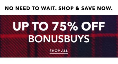 NO NEED TO WAIT. SHOP & SAVE NOW. | UP TO 75% OFF BONUSBUYS | SHOP ALL