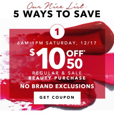 Our Nice List: 5 WAYS TO SAVE | 1 | 6AM-1PM SATURDAY, 12/17 | $10 OFF* $50 REGULAR & SALE BEAUTY PURCHASE | NO BRAND EXCLUSIONS | GET COUPON