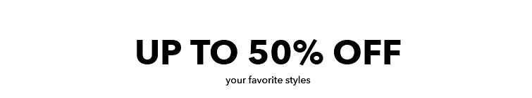 up to 50% off your favorite styles