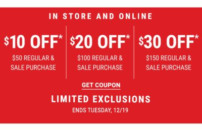 In Store and Online | $10 off* $50 Regular and Sale Purchase - $20 off* $100 Regular & Sale Purchase - $30 off* $150 Regular and Sale Purchase - LIMITED EXCLUSIONS - Ends Tuesday, 12/19 - Get Coupon