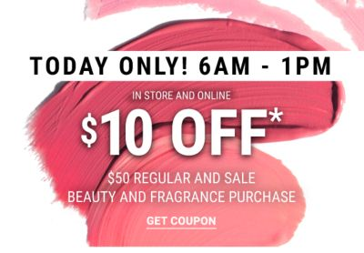 TODAY ONLY! 6AM-1PM In Store and Online   $10 off* $50 Regular and Sale Beauty