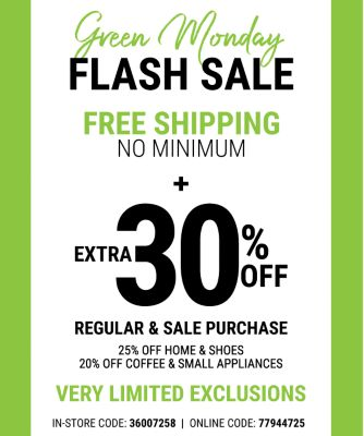 Online Exclusive - Monday, 12/11 - Green Monday Flash Sale - FREE SHIPPING - NO MINIMUM - Extra 30% off* Regular and Sale Purchase - Coupon Code: 77944725