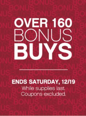 OVER 160 BONUSBUYS | ENDS SATURDAY, 12/19 While supplies last. Coupons excluded.