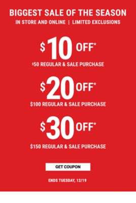 STARTS TODAY! BIGGEST SALE OF THE SEASON! In Store and Online Limited Exclusions - $10 off* $50 Regular & Sale Purchase - $20 off* $100 Regular & Sale Purchase - $30 off* $150 Regular & Sale Purchase - Ends Tuesday, 12/19 - Get Coupon
