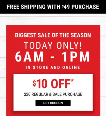 Free Shipping with $49 Purchase! Biggest Sale of the Season - TODAY ONLY! 6AM-1PM In Store and Online | $10 off* $20 Regular & Sale Purchase - $30 off* $100 Regular & Sale Purchase - LIMITED EXCLUSIONS - Get Coupon