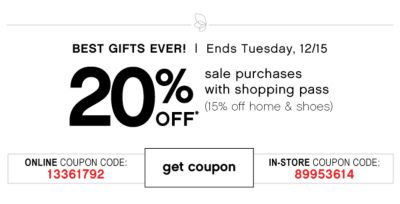 BEST GIFTS EVER! | Ends Tuesday, 12/15 | 20% OFF* sale purchases with shopping pass (15% off home & shoes) | ONLINE COUPON CODE: 13361792 | GET COUPON | IN-STORE COUPON CODE: 89953614