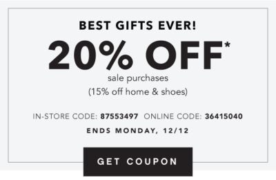 BEST GIFTS EVER! | 20% OFF* sale purchases (15% off home & shoes) IN-STORE CODE: 87553497 ONLINE CODE: 36415040 | ENDS MONDAY, 12/12 | GET COUPON