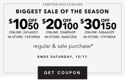 LIMITED EXCLUSIONS - BIGGEST SALE OF THE SEASON {$10 off $50 regular & sale purchase*; Online: 24164221, In-Store: 72478906}{$20 off $100 regular & sale purchase*; Online: 55689639, In-Store: 46601202}{$30 off $150 regular & sale purchase*; Online: 50666329, In-Store: 17978054}. Ends Saturday, 12/17. Get Coupon.