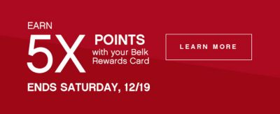 EARN 5X POINTS with your Belk Rewards Card | LEARN MORE | ENDS SATURDAY, 12/19