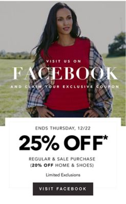VISIT US ON FACEBOOK AND CLAIM YOUR EXCLUSIVE COUPON | ENDS THURSDAY, 12/22 25% OFF* REGULAR & SALE PURCHASE (20% OFF HOME & SHOES) Limited Exclusions | VISIT FACEBOOK