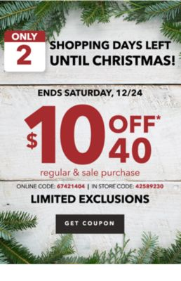 ONLY 2 SHOPPING DAYS LEFT UNTIL CHRISTMAS! ENDS SATURDAY, 12/24 $10 OFF* $40 regular & sale purchase ONLINE CODE: 67421404 | IN STORE CODE: 42589230 | LIMITED EXCLUSIONS | GET COUPON