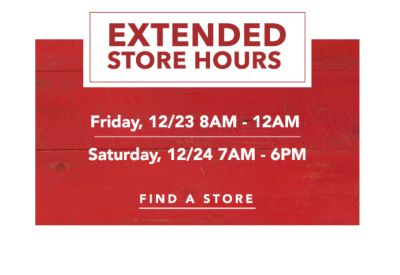 EXTENDED STORE HOURS | Friday, 12/23 8AM - 12AM Saturday, 12/24 7AM - 6PM | FIND A STORE