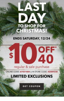LAST DAY TO SHOP FOR  CHRISTMAS! ENDS SATURDAY, 12/24 $10 OFF* $40 regular & sale purchase ONLINE CODE: 67421404 | IN STORE CODE: 42589230 | LIMITED EXCLUSIONS | GET COUPON