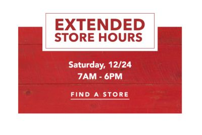 EXTENDED STORE HOURS | Saturday, 12/24 7AM - 6PM | FIND A STORE