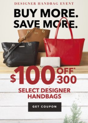 DESIGNER HANDBAG EVENT | BUY MORE. SAVE MORE. $100 OFF* $300 SELECT DESIGNER HANDBAGS | GET COUPON